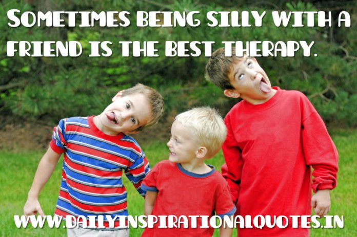 Sometimes being silly with a friend is the best therapy. ~ Anonymous