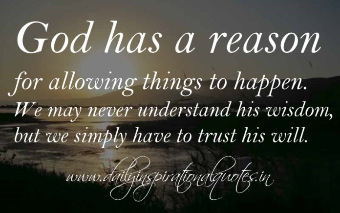 God has a reason for allowing things to happen. We may never understand his wisdom, but we simply have to trust his will. ~ Anonymous