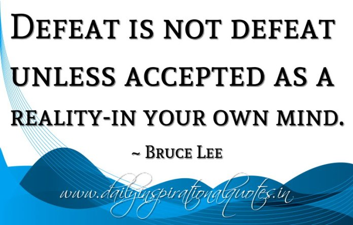 Defeat is not defeat unless accepted as a reality-in your own mind. ~ Bruce Lee