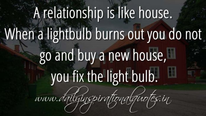 A relationship is like house. When a lightbulb burns out you do not go and buy a new house, you fix the light bulb. ~ Anonymous