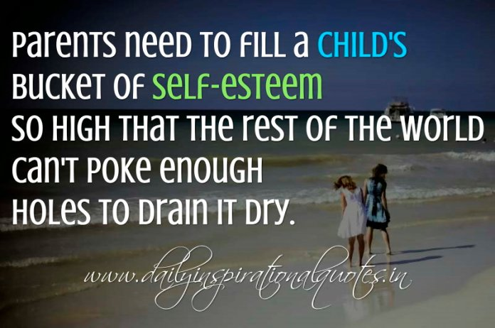 Parents need to fill a child's bucket of self-esteem so high that the rest of the world can't poke enough holes to drain it dry. ~ Alvin Price