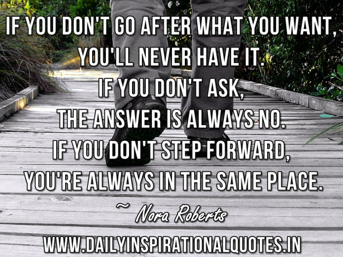 If you don't go after what you want, you'll never have it. If you don't ask, the answer is always no. If you don't step forward, you're always in the same place. ~ Nora Roberts