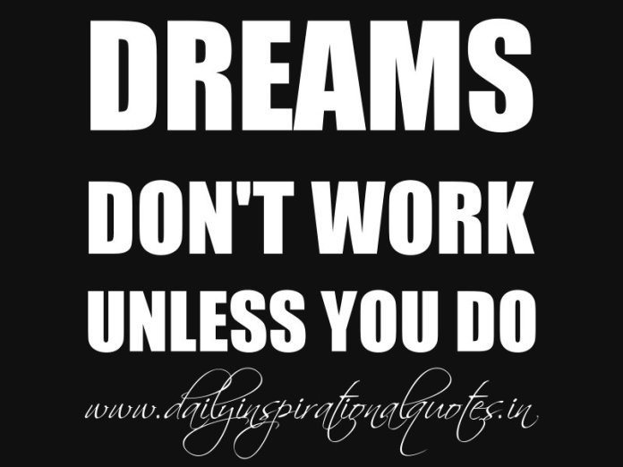 Dreams don't work unless you do. ~ Anonymous