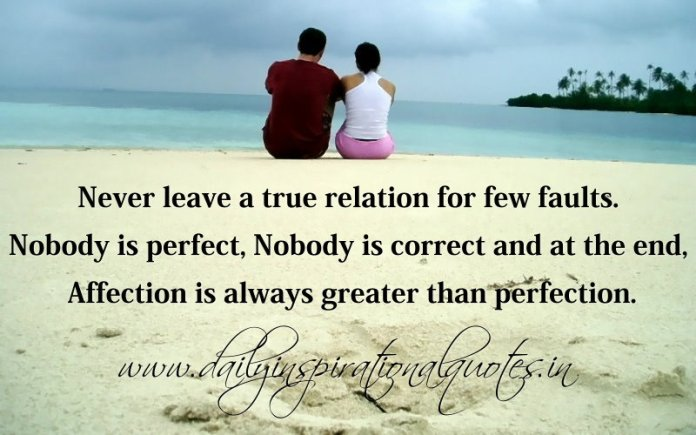 Never leave a true relation for few faults. Nobody is perfect, Nobody is correct and at the end, Affection is always greater than perfection. ~ Anonymous
