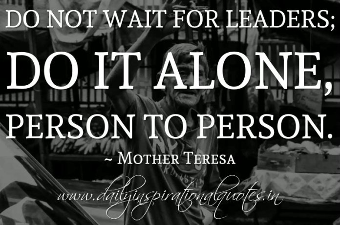 Do not wait for leaders; do it alone, person to person. ~ Mother Teresa