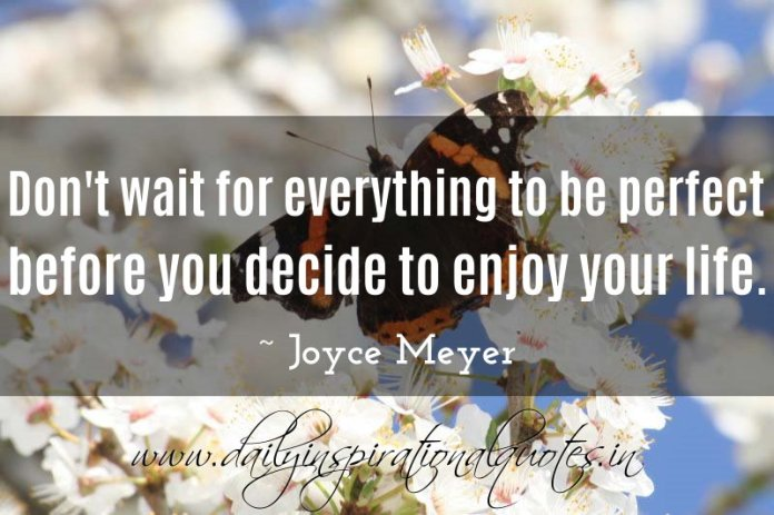 Don't wait for everything to be perfect before you decide to enjoy your life. ~ Joyce Meyer