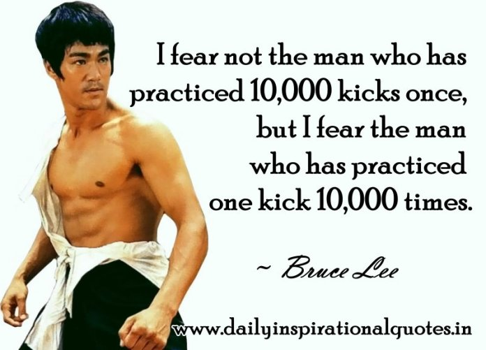 I fear not the man who has practiced 10,000 kicks once, but I fear the man who has practiced one kick 10,000 times. ~ Bruce Lee