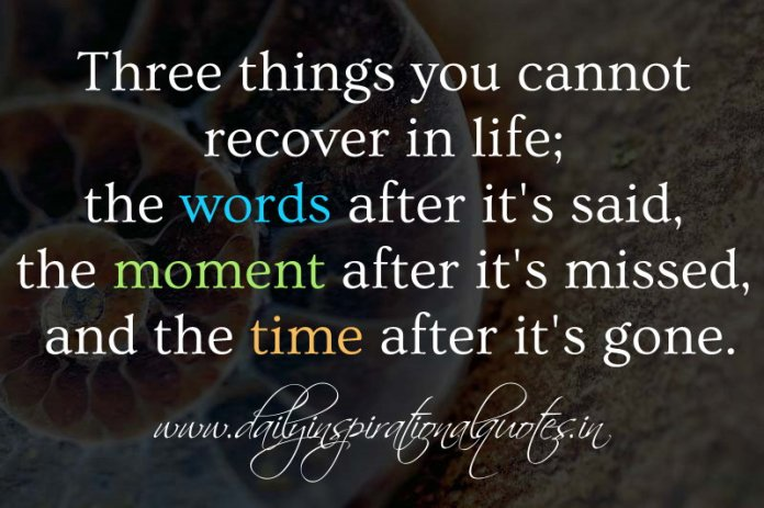 Three things you cannot recover in life; the words after it's said, the moment after it's missed, and the time after it's gone. ~ Anonymous