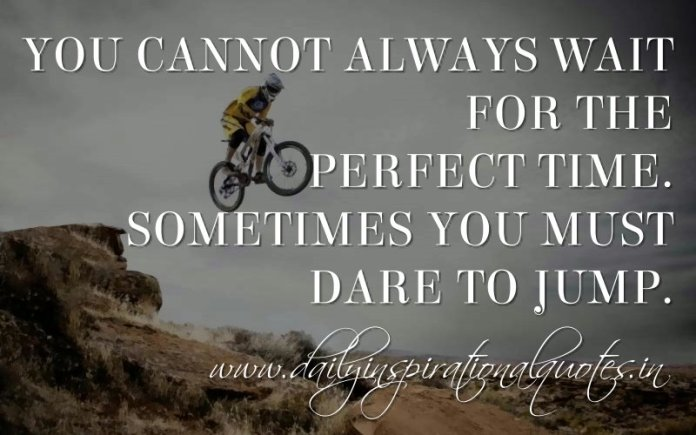 You cannot always wait for the perfect time. Sometimes you must dare to jump. ~ Anonymous