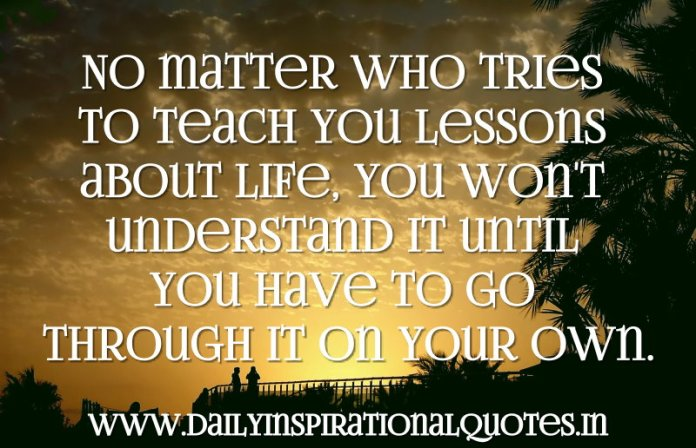 No matter who tries to teach you lessons about life, you won't understand it until you have to go through it on your own. ~ Anonymous