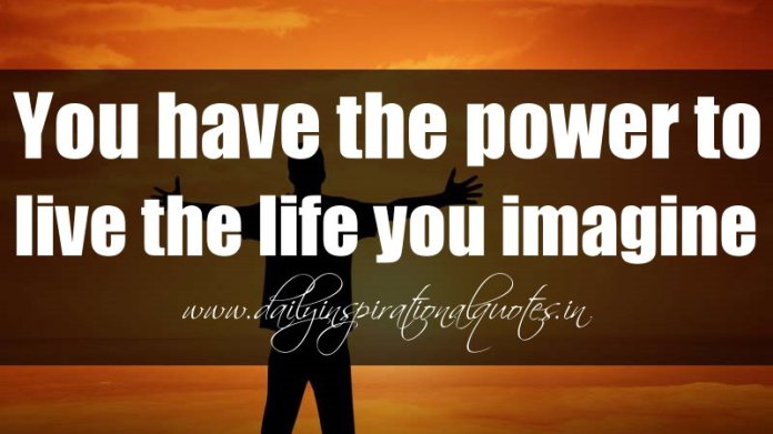 You have the power to live the life you imagine. ~ Anonymous