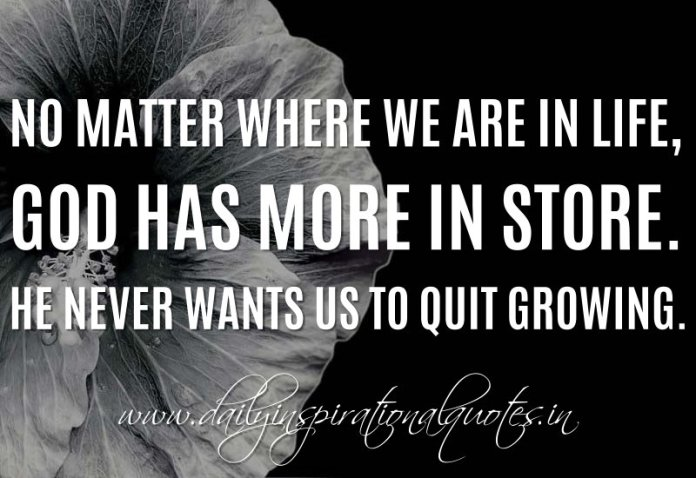 No matter where we are in life, God has more in store. He never wants us to quit growing. ~ Anonymous