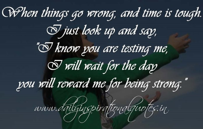 When things go wrong, and time is tough. I just look up and say, I know you are testing me, I will wait for the day you will reward me for being strong. ~ Anonymous