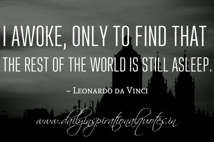 I awoke, only to find that the rest of the world is still asleep. ~ Leonardo da Vinci