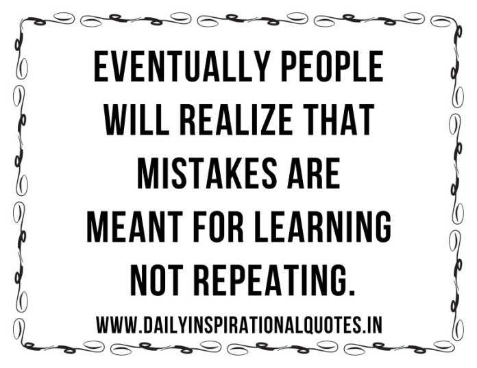 Eventually people will realize that mistakes are meant for learning not repeating. ~ Anonymous