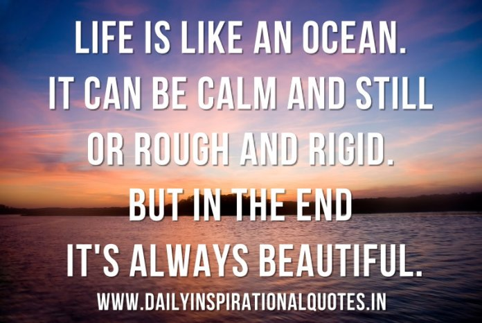 Life is like an ocean. It can be calm and still or rough and rigid. But in the end it's always beautiful. ~ Anonymous