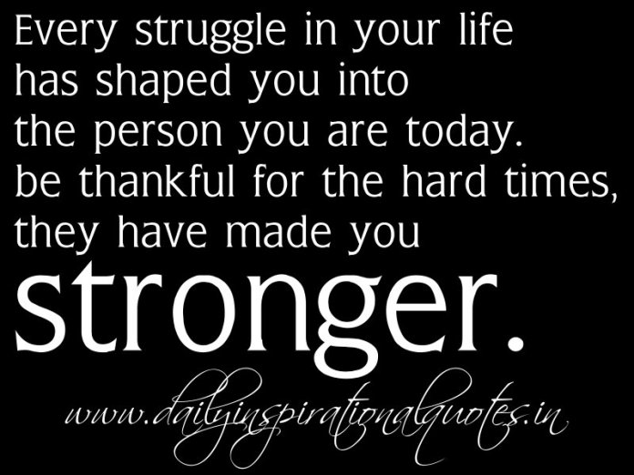 Every struggle in your life has shaped you into the person you are today. be thankful for the hard times, they have made you stronger. ~ Anonymous