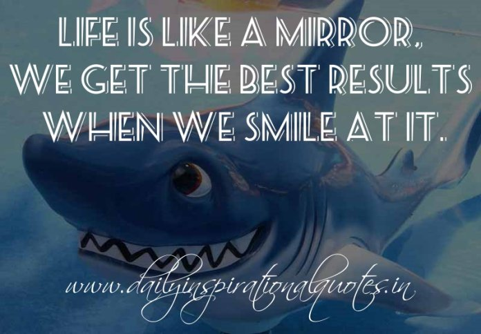 Life is like a mirror, We get the best results when we smile at it. ~ Anonymous