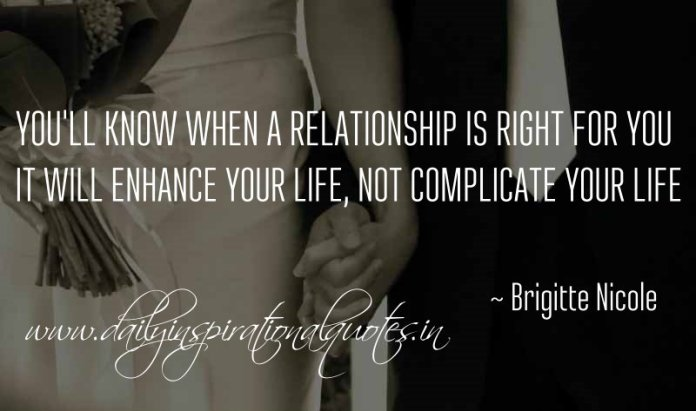 You'll know when a relationship is right for you. It will enhance your life, not complicate your life. ~ Brigitte Nicole