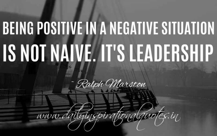 Being positive in a negative situation is not naive. It's leadership. ~ Ralph Marston