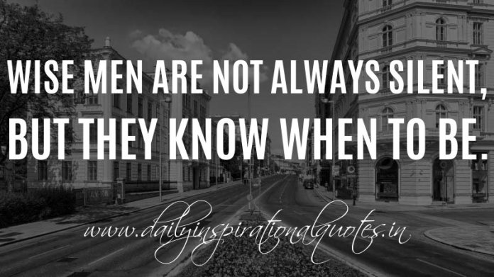 Wise men are not always silent, but they know when to be. ~ Anonymous