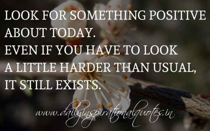 Look for something positive about today. Even if you have to look a little harder than usual, it still exists. ~ Anonymous