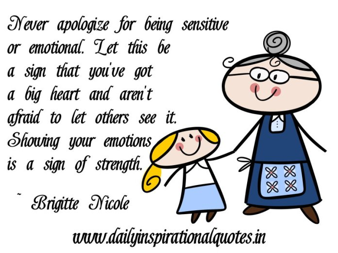 Never apologize for being sensitive or emotional. Let this be a sign that you've got a big heart and aren't afraid to let others see it. Showing your emotions is a sign of strength. ~ Brigitte Nicole