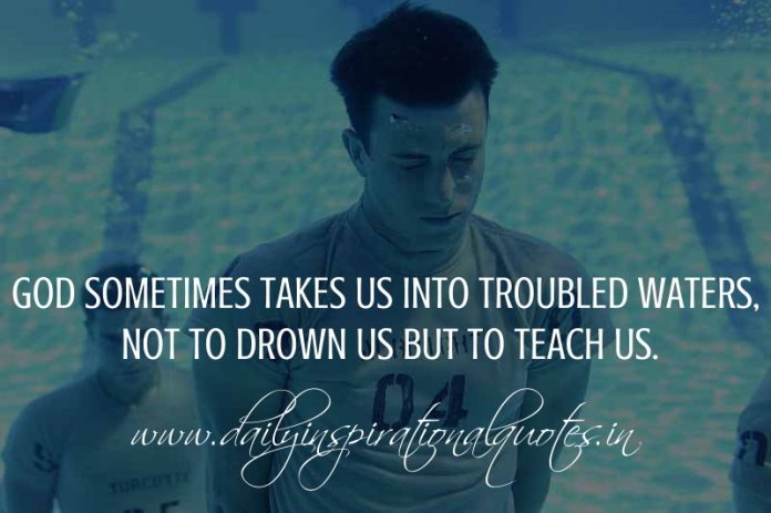 God sometimes takes us into troubled waters, not to drown us but to teach us. ~ Anonymous