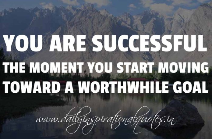 You are successful the moment you start moving toward a worthwhile goal. ~ Anonymous