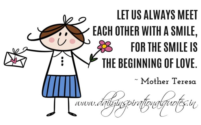 Let us always meet each other with a smile, for the smile is the beginning of love. ~ Mother Teresa