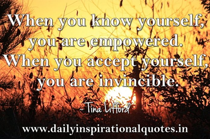 When you know yourself, you are empowered. When you accept yourself, you are invincible. ~ Tina Lifford