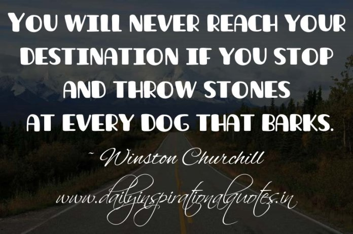 You will never reach your destination if you stop and throw stones at every dog that barks. ~ Winston Churchill
