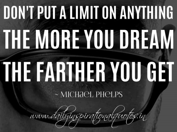 Don't put a limit on anything. The more you dream the farther you get. ~ Michael Phelps