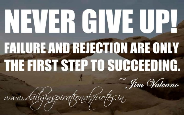 Never Give Up Failure And Rejection Are Only The First Step To