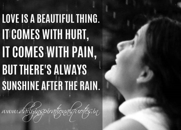 Love is a beautiful thing. It comes with hurt, it comes with pain, but there's always sunshine after the rain. ~ Anonymous