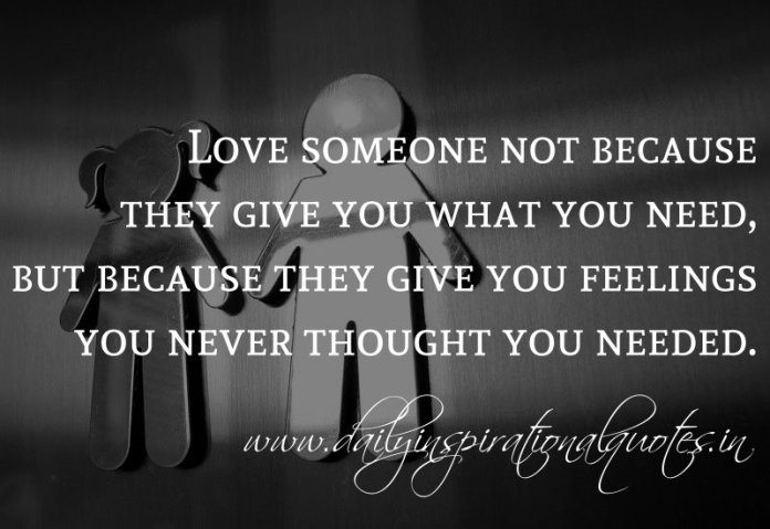 Love someone not because they give you what you need, but because they give you feelings you never thought you needed. ~ TYGA