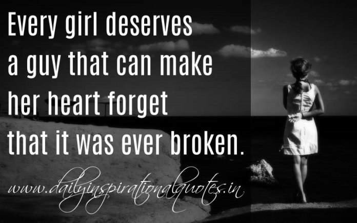 Every girl deserves a guy that can make her heart forget that it was ever broken. ~ Anonymous