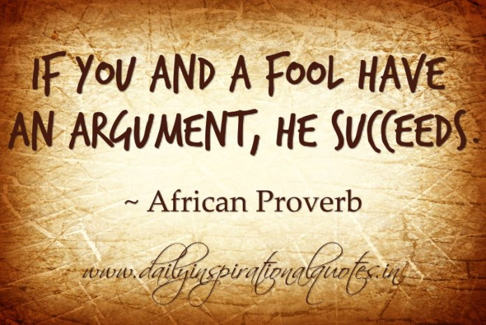 If you and a fool have an argument, he succeeds. ~ African Proverbs