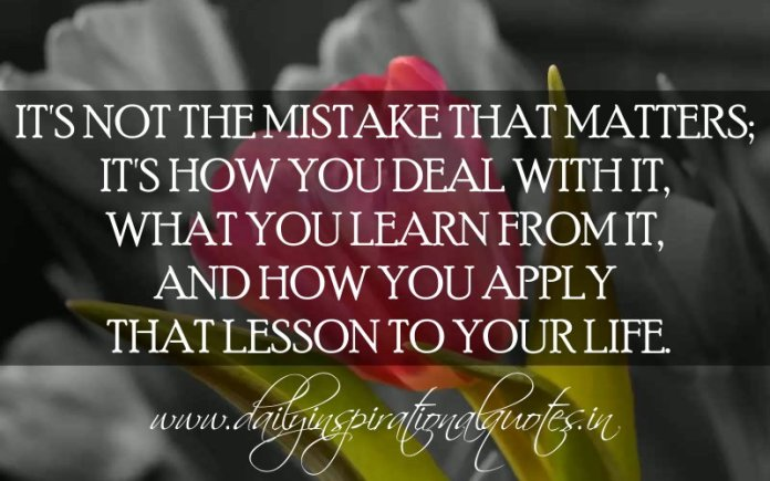 It's not the mistake that matters; it's how you deal with it, what you learn from it, and how you apply that lesson to your life. ~ Anonymous