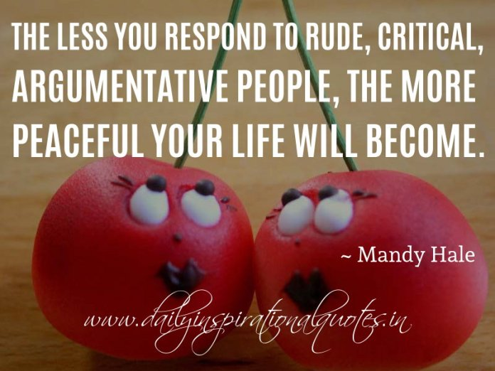 The less you respond to rude, critical, argumentative people, the more peaceful your life will become. ~ Mandy Hale