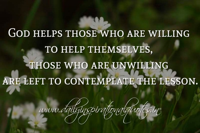 God helps those who are willing to help themselves, those who are unwilling are left to contemplate the lesson. ~ Anonymous