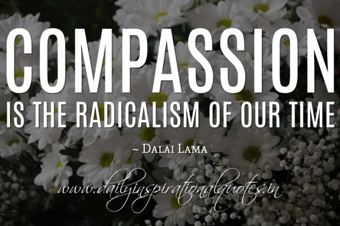 Compassion is the radicalism of our time. ~ Dalai Lama