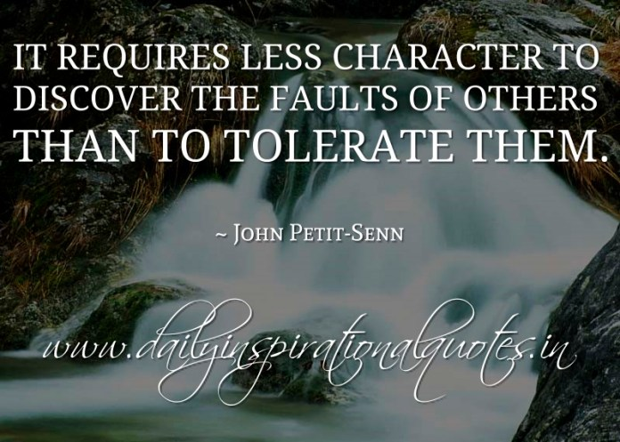 It requires less character to discover the faults of others than to tolerate them. ~ John Petit-Senn