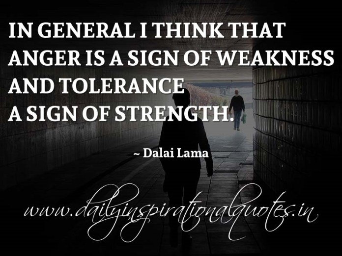 In general I think that anger is a sign of weakness and tolerance a sign of strength. ~ Dalai Lama