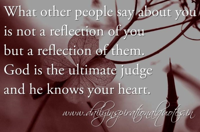 What other people say about you is not a reflection of you but a reflection of them. God is the ultimate judge and he knows your heart. ~ Anonymous