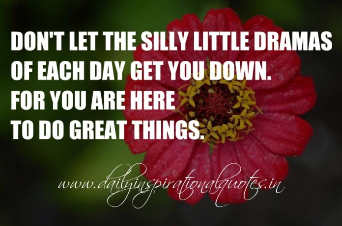 Don't let the silly little dramas of each day get you down. For you are here to do great things. ~ Anonymous