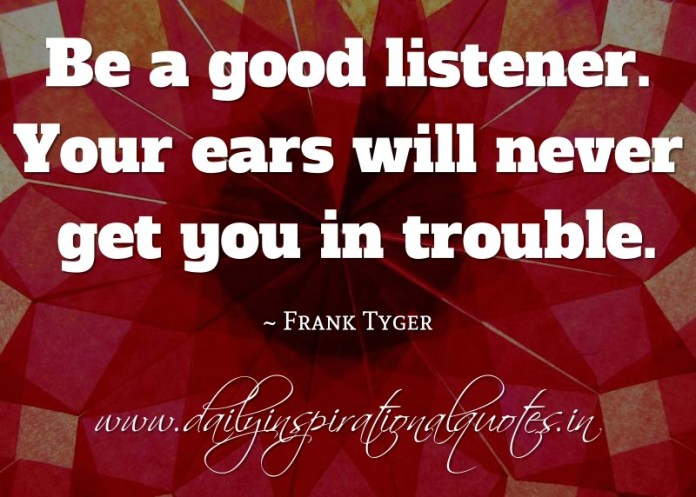 Be a good listener. Your ears will never get you in trouble. ~ Frank Tyger