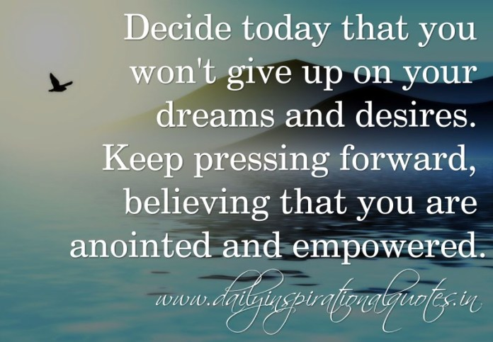 Decide today that you won't give up on your dreams and desires. Keep pressing forward, believing that you are anointed and empowered. ~ Anonymous