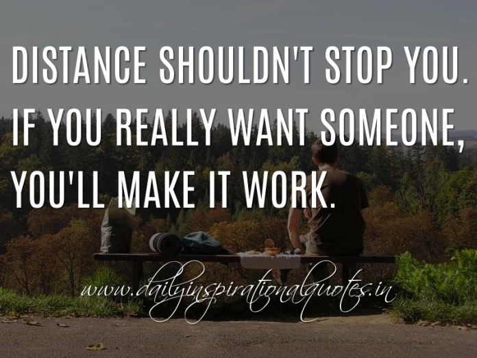 Distance shouldn't stop you. If you really want someone, you'll make it work. ~ Anonymous