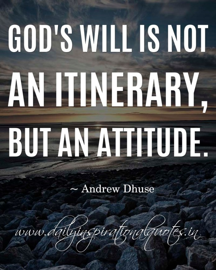 God's will is not an itinerary, but an attitude. ~ Andrew Dhuse